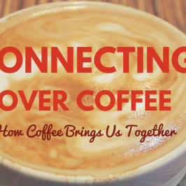 Connecting Over Coffee: How Coffee Brings Us Together