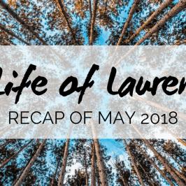 Life of Lauren: Recap of May 2018 (Travel and Life)
