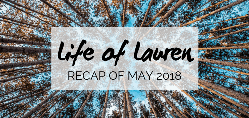 Life of Lauren: Recap of May 2018 (Travel and Life)