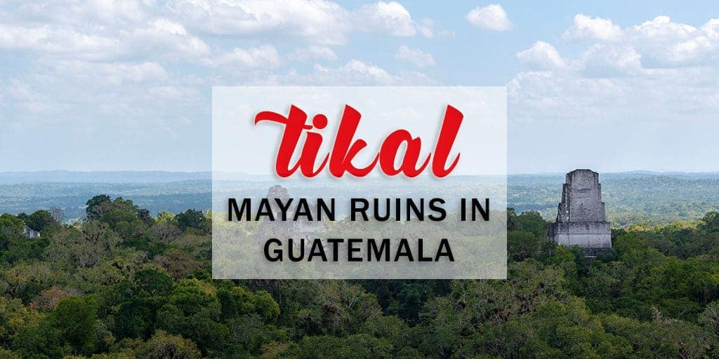 Tikal Guatemala: The Ultimate Guide to Visiting the Tikal Maya Ruins